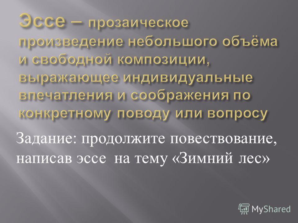 Задание : продолжите повествование, написав эссе на тему « Зимний лес »
