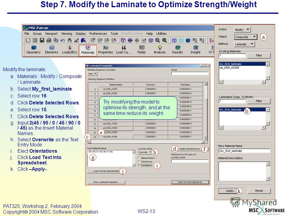 WS2-13 PAT325, Workshop 2, February 2004 Copyright 2004 MSC.Software Corporation Step 7. Modify the Laminate to Optimize Strength/Weight Modify the laminate. a.Materials : Modify / Composite / Laminate. b.Select My_first_laminate. c.Select row 16. d.
