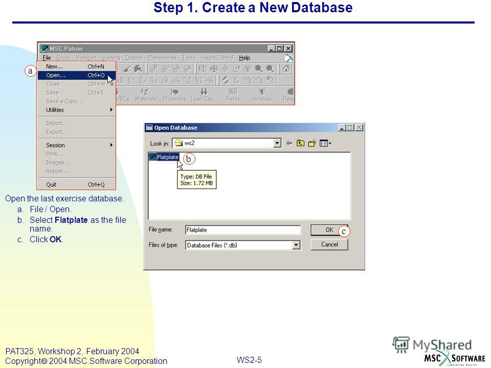 WS2-5 PAT325, Workshop 2, February 2004 Copyright 2004 MSC.Software Corporation a b c Open the last exercise database. a.File / Open. b.Select Flatplate as the file name. c.Click OK. Step 1. Create a New Database