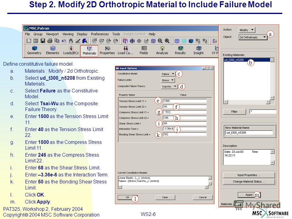 WS2-6 PAT325, Workshop 2, February 2004 Copyright 2004 MSC.Software Corporation Define constitutive failure model. a.Materials : Modify / 2d Orthotropic. b.Select ud_t300_n5208 from Existing Materials. c.Select Failure as the Constitutive Model. d.Se