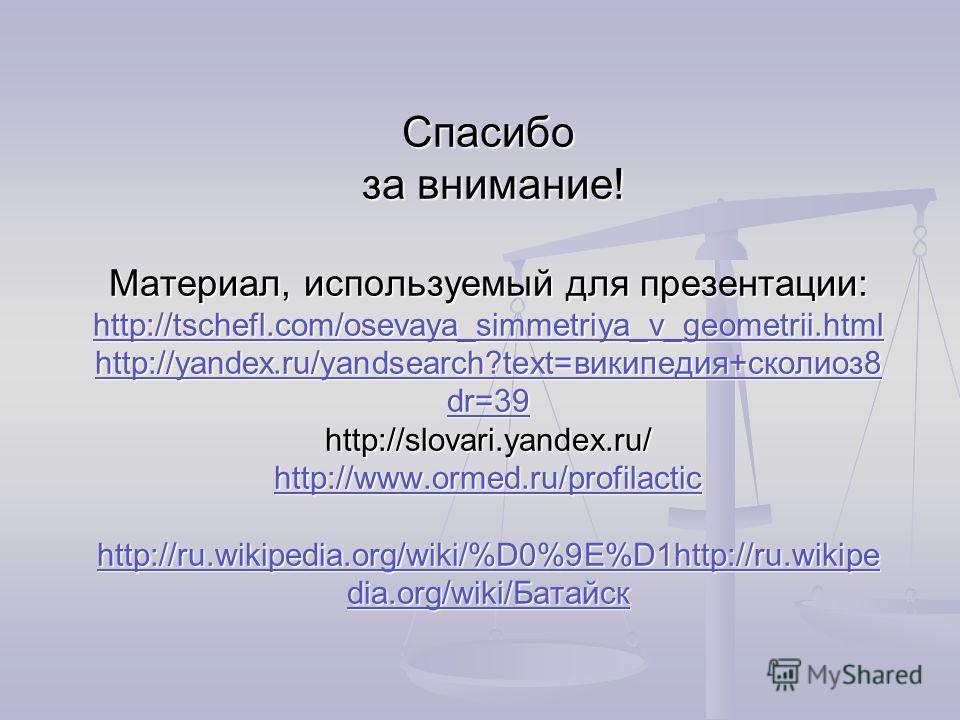 Спасибо за внимание! Материал, используемый для презентации: http://tschefl.com/osevaya_simmetriya_v_geometrii.html http://yandex.ru/yandsearch?text=википедия+сколиоз 8 dr=39 http://slovari.yandex.ru/ http://www.ormed.ru/profilactic http://ru.wikiped