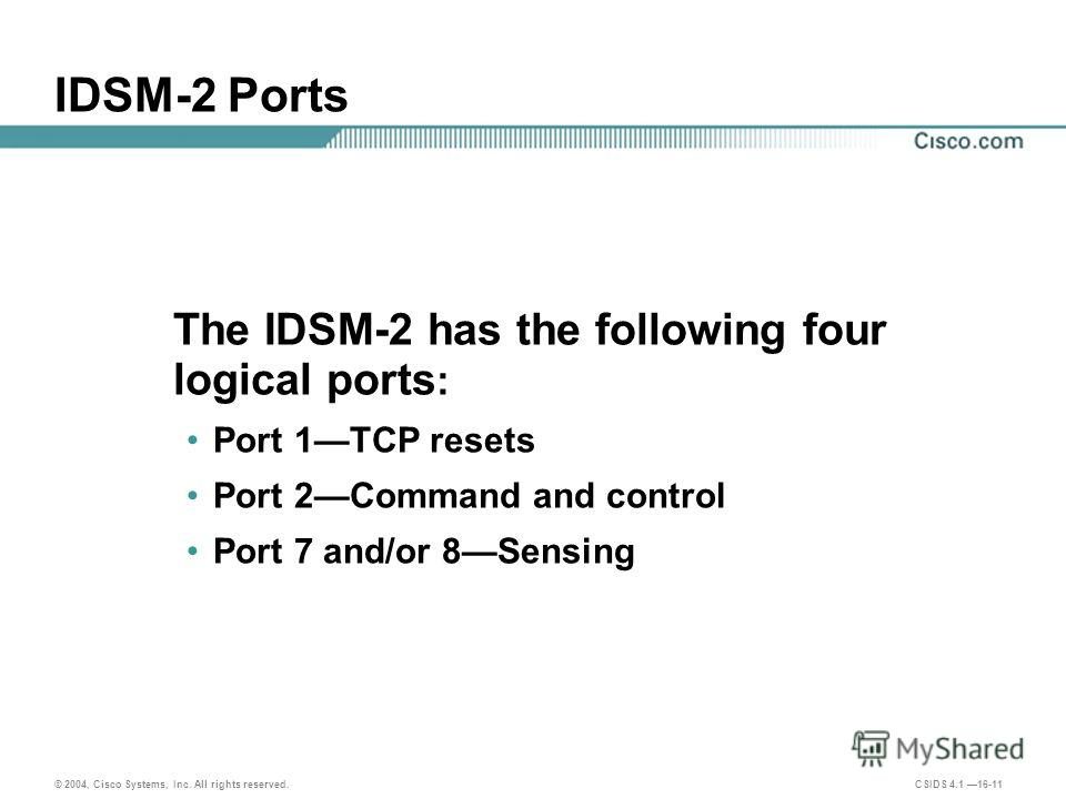 © 2004, Cisco Systems, Inc. All rights reserved. CSIDS 4.1 16-11 IDSM-2 Ports The IDSM-2 has the following four logical ports : Port 1TCP resets Port 2Command and control Port 7 and/or 8Sensing