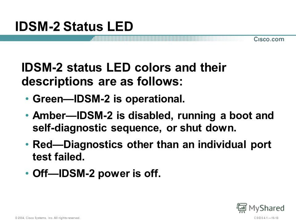 © 2004, Cisco Systems, Inc. All rights reserved. CSIDS 4.1 16-18 IDSM-2 Status LED IDSM-2 status LED colors and their descriptions are as follows: GreenIDSM-2 is operational. AmberIDSM-2 is disabled, running a boot and self-diagnostic sequence, or sh