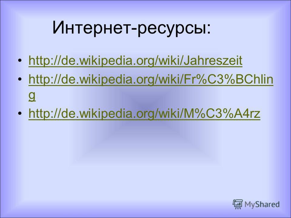 Интернет-ресурсы: http://de.wikipedia.org/wiki/Jahreszeit http://de.wikipedia.org/wiki/Fr%C3%BChlin ghttp://de.wikipedia.org/wiki/Fr%C3%BChlin g http://de.wikipedia.org/wiki/M%C3%A4rz