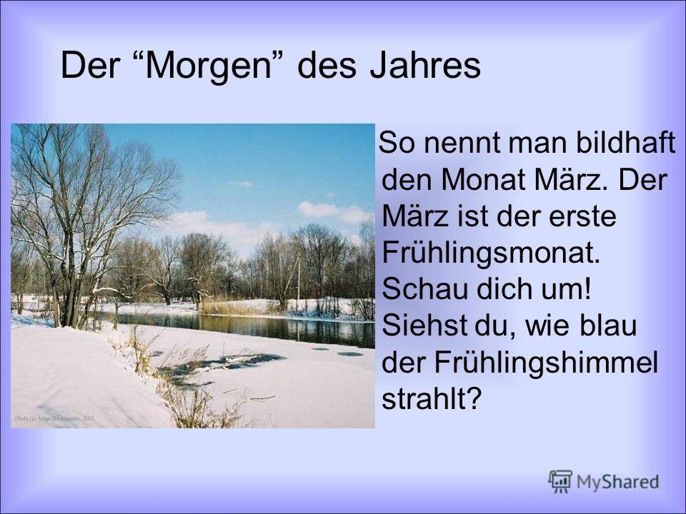 Der Morgen des Jahres So nennt man bildhaft den Monat März. Der März ist der erste Frühlingsmonat. Schau dich um! Siehst du, wie blau der Frühlingshimmel strahlt?