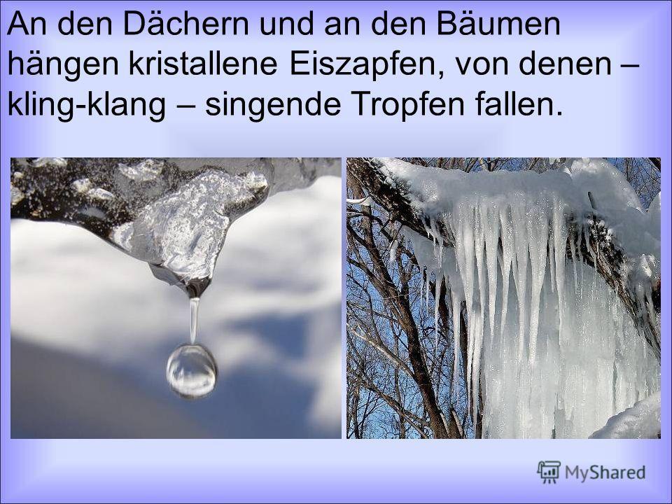 An den Dächern und an den Bäumen hängen kristallene Eiszapfen, von denen – kling-klang – singende Tropfen fallen.