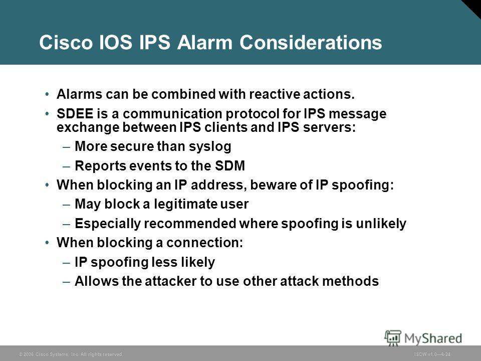 © 2006 Cisco Systems, Inc. All rights reserved.ISCW v1.06-24 Cisco IOS IPS Alarm Considerations Alarms can be combined with reactive actions. SDEE is a communication protocol for IPS message exchange between IPS clients and IPS servers: –More secure