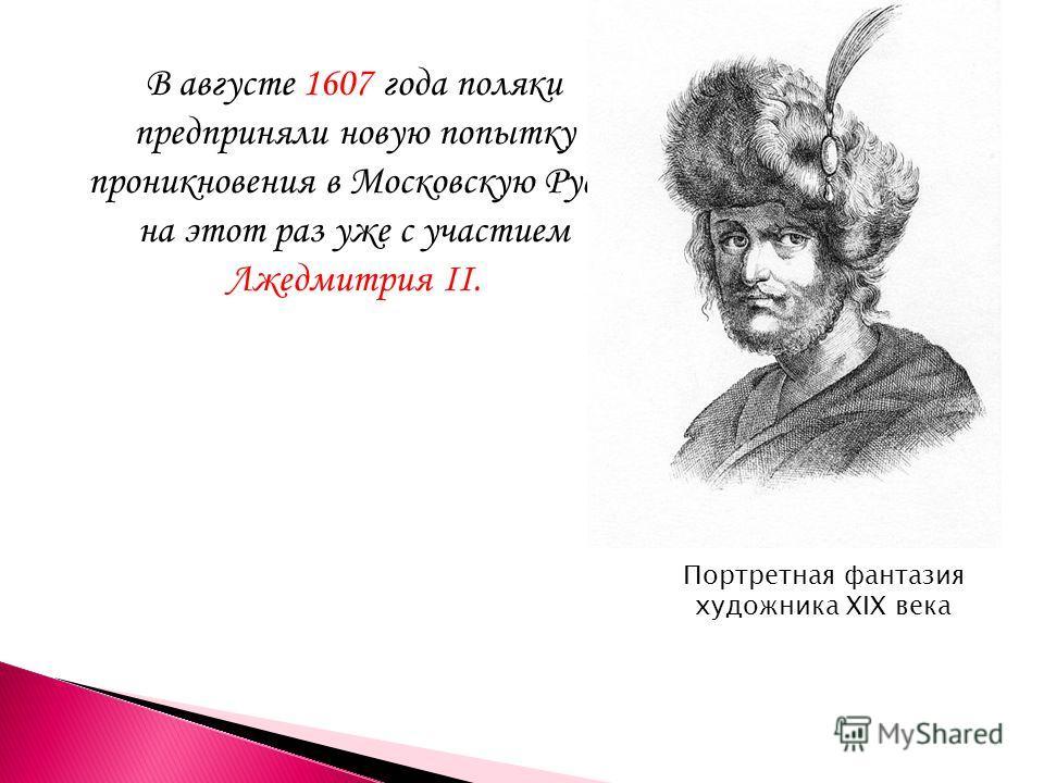В августе 1607 года поляки предприняли новую попытку проникновения в Московскую Русь, на этот раз уже с участием Лжедмитрия II. Портретная фантазия художника XIX века