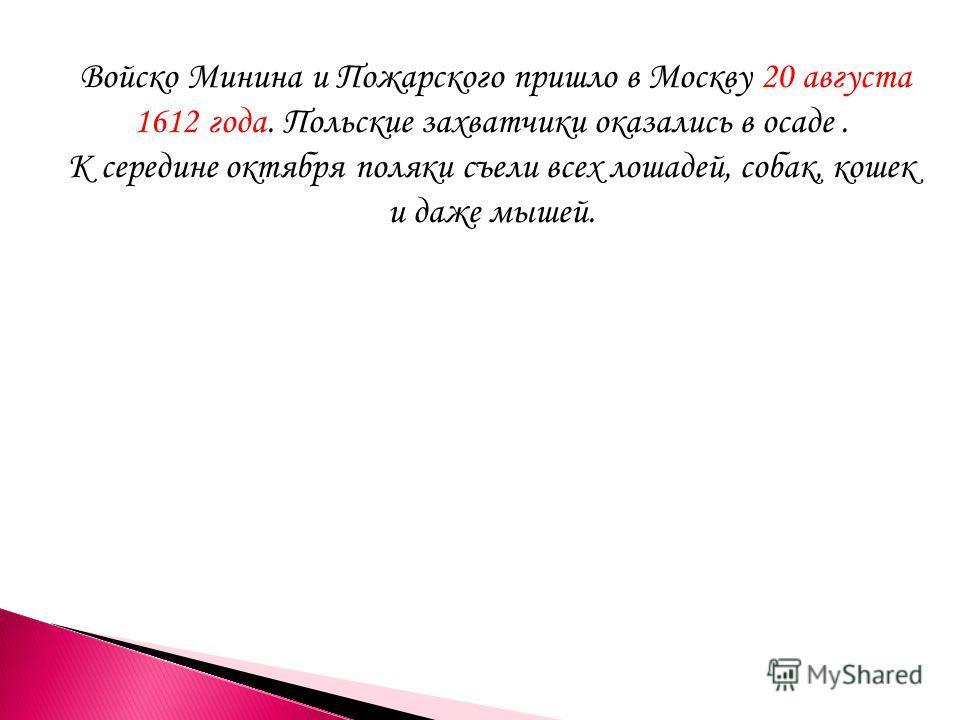 Войско Минина и Пожарского пришло в Москву 20 августа 1612 года. Польские захватчики оказались в осаде. К середине октября поляки съели всех лошадей, собак, кошек и даже мышей.