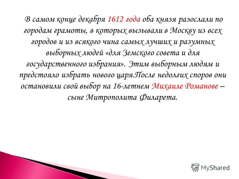 В самом конце декабря 1612 года оба князя разослали по городам грамоты, в которых вызывали в Москву из всех городов и из всякого чина самых лучших и разумных выборных людей «для Земского совета и для государственного избрания». Этим выборным людям и