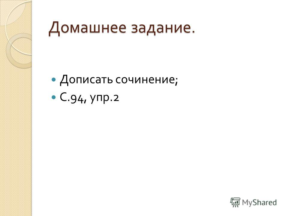 Домашнее задание. Дописать сочинение ; С.94, упр.2