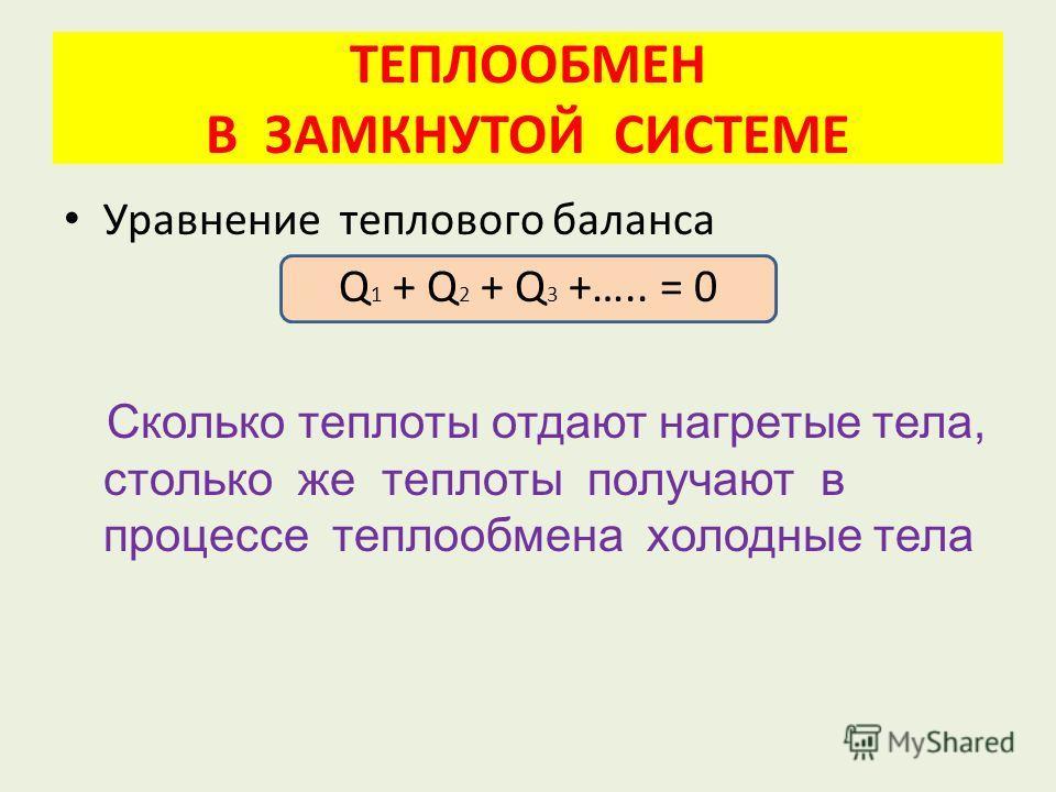 ТЕПЛООБМЕН В ЗАМКНУТОЙ СИСТЕМЕ Уравнение теплового баланса Q 1 + Q 2 + Q 3 +….. = 0 Сколько теплоты отдают нагретые тела, столько же теплоты получают в процессе теплообмена холодные тела