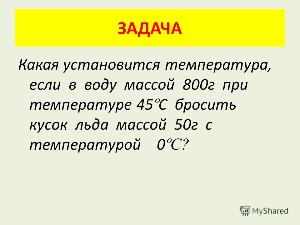 ЗАДАЧА Какая установится температура, если в воду массой 800 г при температуре 45 º С бросить кусок льда массой 50 г с температурой 0 ºС?