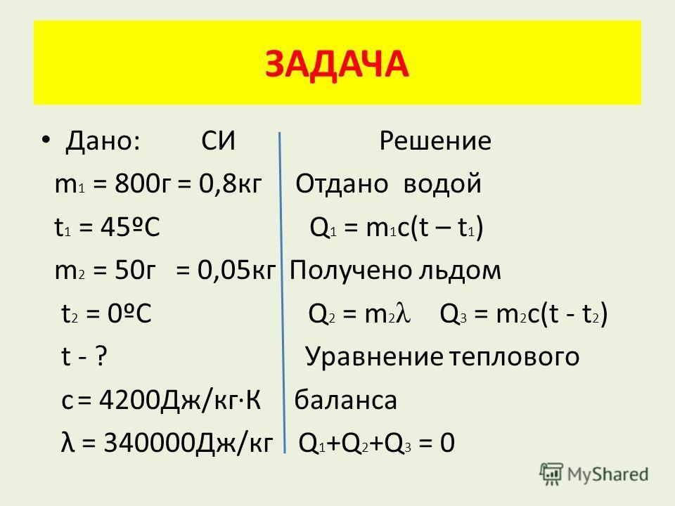 Дано: СИ Решение m 1 = 800 г = 0,8 кг Отдано водой t 1 = 45ºC Q 1 = m 1 c(t – t 1 ) m 2 = 50 г = 0,05 кг Получено льдом t 2 = 0ºC Q 2 = m 2 λ Q 3 = m 2 c(t - t 2 ) t - ? Уравнение теплового c = 4200Дж/кг·К баланса λ = 340000Дж/кг Q 1 +Q 2 +Q 3 = 0 ЗА
