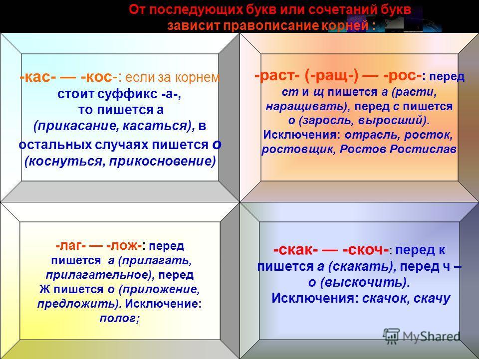 От последующих букв или сочетаний букв зависит правописание корней : -лаг- -лож-: перед пишется а (прилагатть, прилагаттельное), перед Ж пишется о (приложение, предложить). Исключение: полог; -скак- -скоч- : перед к пишется а (скакать), перед ч – о (
