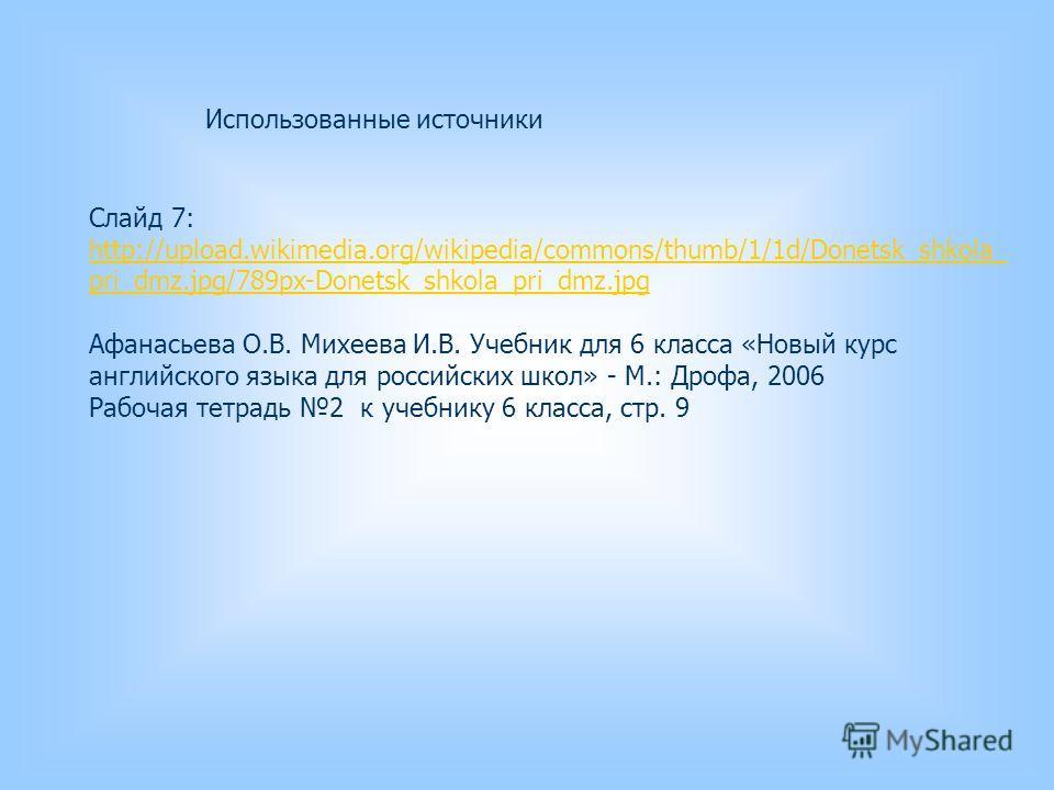 Слайд 7: http://upload.wikimedia.org/wikipedia/commons/thumb/1/1d/Donetsk_shkola_ pri_dmz.jpg/789px-Donetsk_shkola_pri_dmz.jpg Афанасьева О.В. Михеева И.В. Учебник для 6 класса «Новый курс английского языка для российских школ» - М.: Дрофа, 2006 Рабо