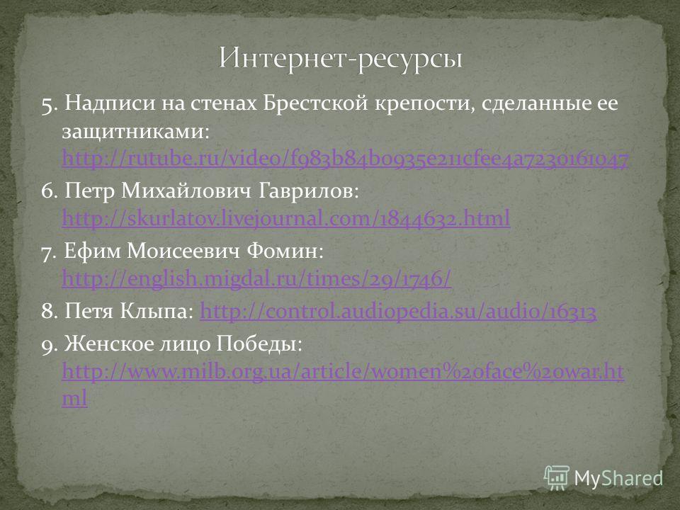 5. Надписи на стенах Брестской крепости, сделанные ее защитниками: http://rutube.ru/video/f983b84b0935e211cfee4a7230161047 http://rutube.ru/video/f983b84b0935e211cfee4a7230161047 6. Петр Михайлович Гаврилов: http://skurlatov.livejournal.com/1844632.