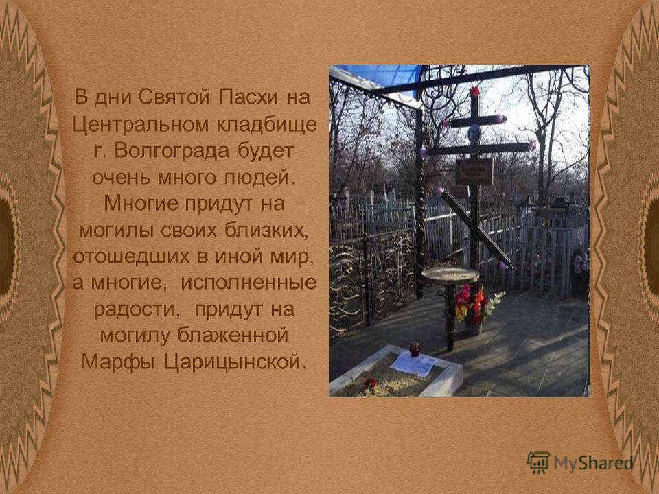 В дни Святой Пасхи на Центральном кладбище г. Волгограда будет очень много людей. Многие придут на могилы своих близких, отошедших в иной мир, а многие, исполненные радости, придут на могилу блаженной Марфы Царицынской.