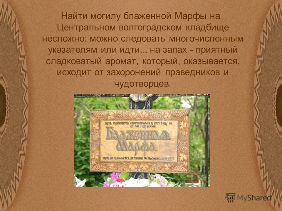 Найти могилу блаженной Марфы на Центральном волгоградском кладбище несложно: можно следовать многочисленным указателям или идти... на запах - приятный сладковатый аромат, который, оказывается, исходит от захоронений праведников и чудотворцев.
