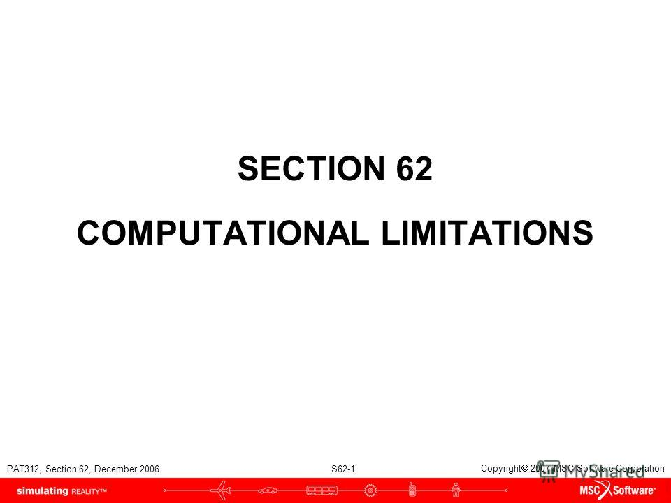 PAT312, Section 62, December 2006 S62-1 Copyright 2007 MSC.Software Corporation SECTION 62 COMPUTATIONAL LIMITATIONS