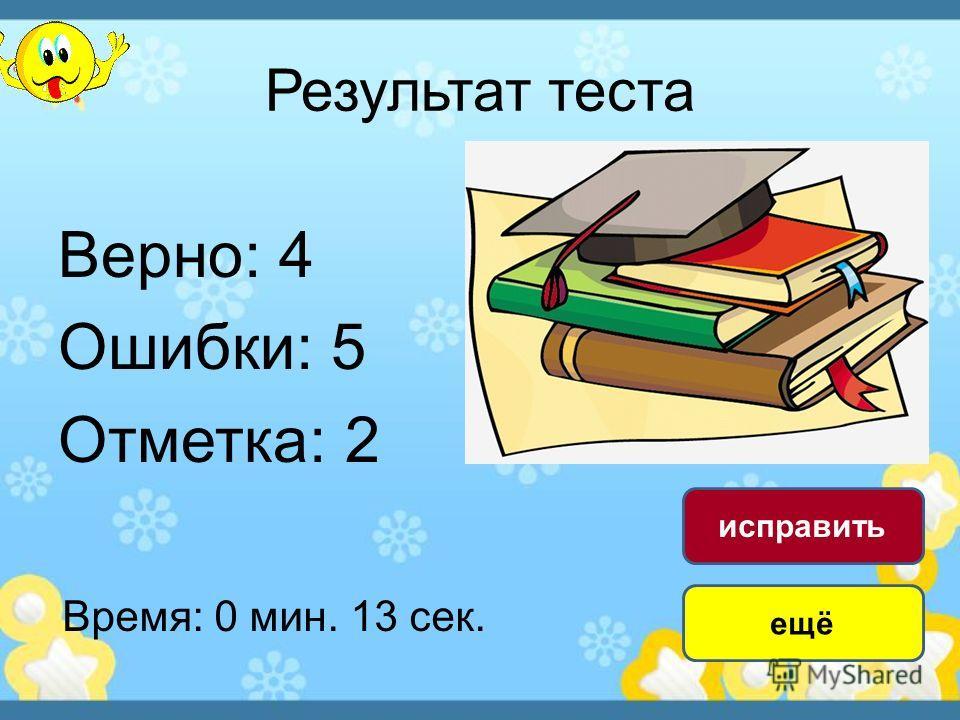 Результат теста Верно: 4 Ошибки: 5 Отметка: 2 Время: 0 мин. 13 сек. ещё исправить