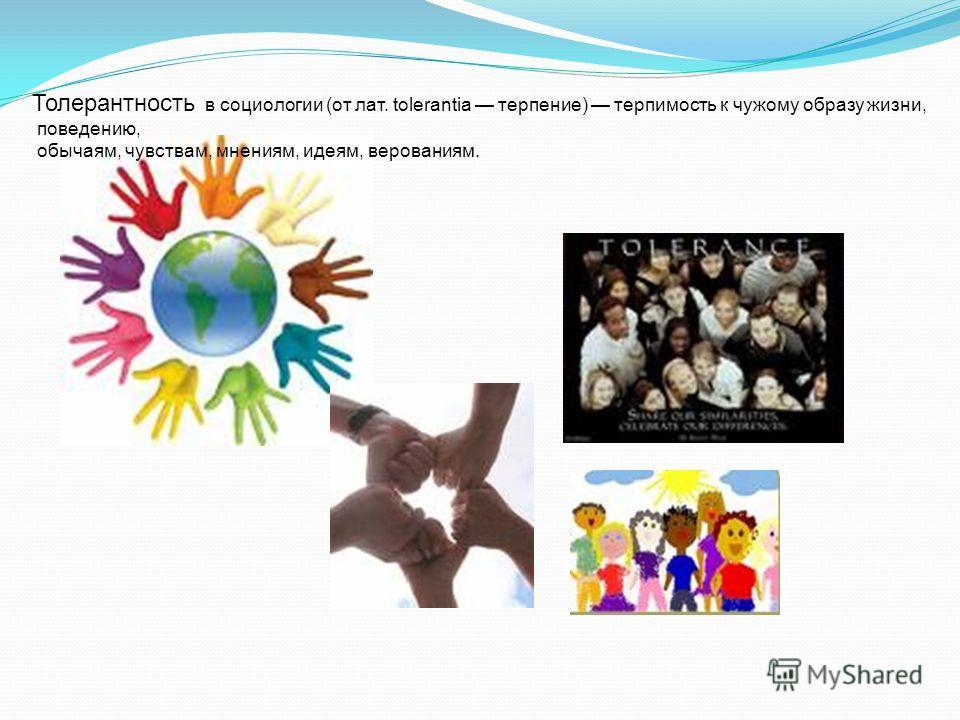 Толерантность в социологии (от лат. tolerantia терпение) терпимость к чужому образу жизни, поведению, обычаям, чувствам, мнениям, идеям, верованиям.
