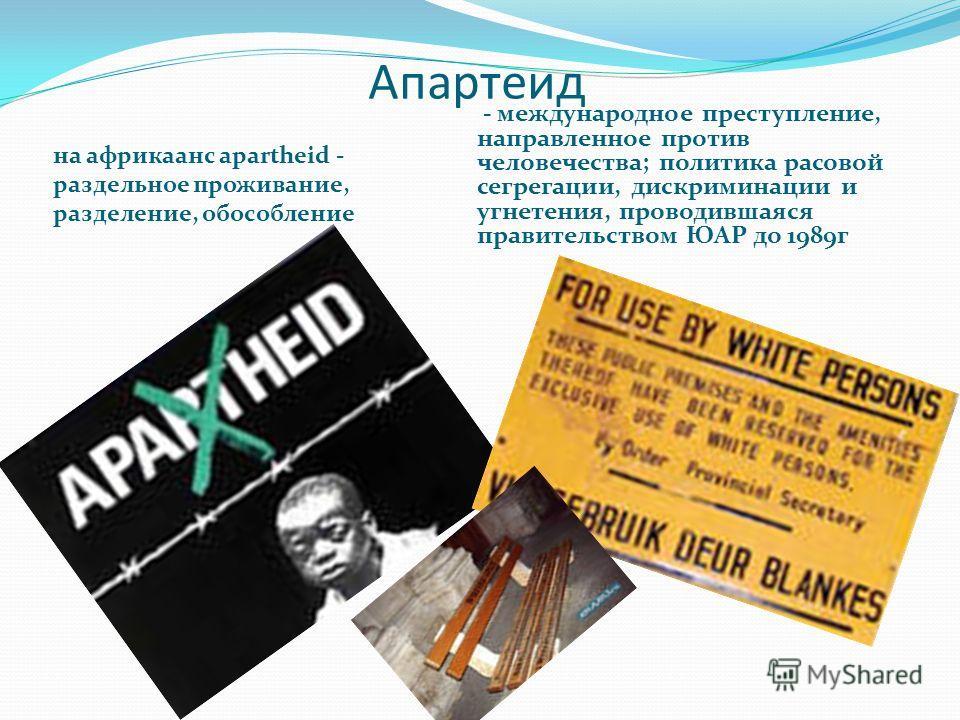 Апартеид на африкаанс apartheid - раздельное проживание, разделение, обособление - международное преступление, направленное против человечества; политика расовой сегрегации, дискриминации и угнетения, проводившаяся правительством ЮАР до 1989 г