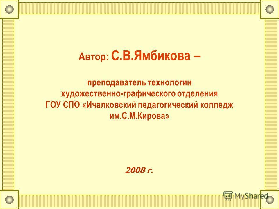 Автор: С.В.Ямбикова – преподаватель технологии художественно-графического отделения ГОУ СПО «Ичалковский педагогический колледж им.С.М.Кирова» 2008 г.