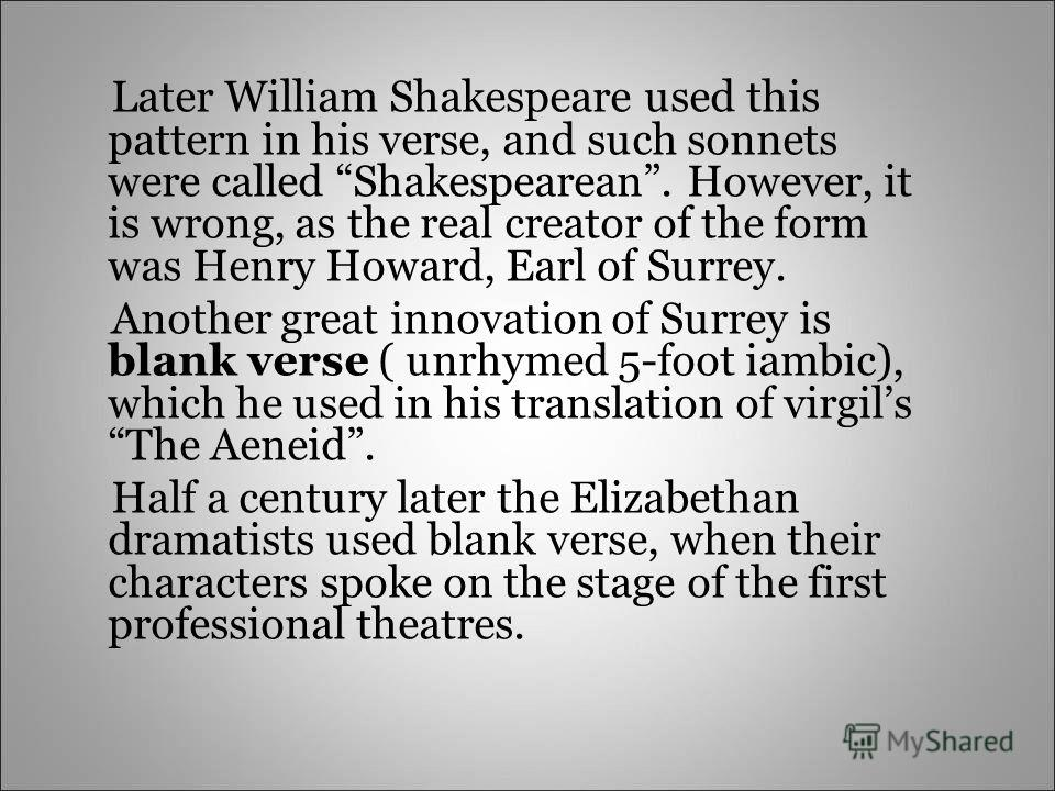 Later William Shakespeare used this pattern in his verse, and such sonnets were called Shakespearean. However, it is wrong, as the real creator of the form was Henry Howard, Earl of Surrey. Another great innovation of Surrey is blank verse ( unrhymed