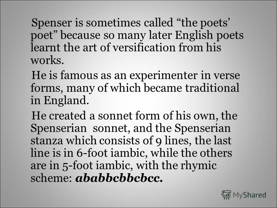 Spenser is sometimes called the poets poet because so many later English poets learnt the art of versification from his works. He is famous as an experimenter in verse forms, many of which became traditional in England. He created a sonnet form of hi