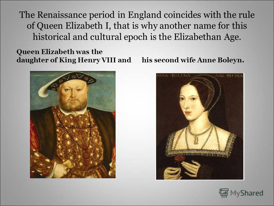The Renaissance period in England coincides with the rule of Queen Elizabeth I, that is why another name for this historical and cultural epoch is the Elizabethan Age. Queen Elizabeth was the daughter of King Henry VIII andhis second wife Anne Boleyn