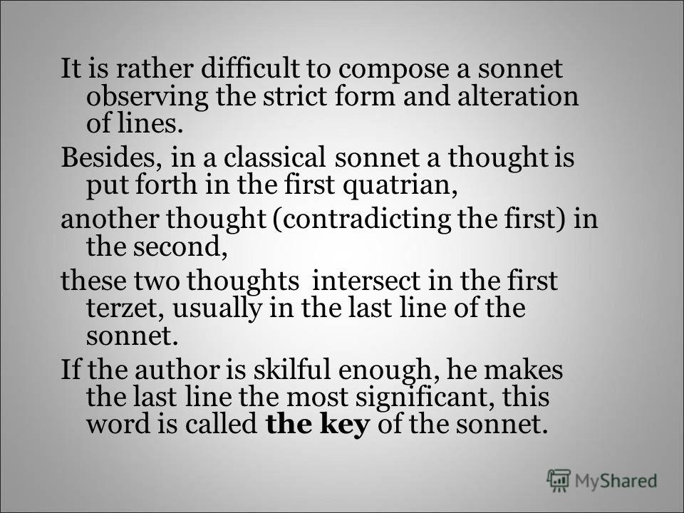 It is rather difficult to compose a sonnet observing the strict form and alteration of lines. Besides, in a classical sonnet a thought is put forth in the first quatrian, another thought (contradicting the first) in the second, these two thoughts int