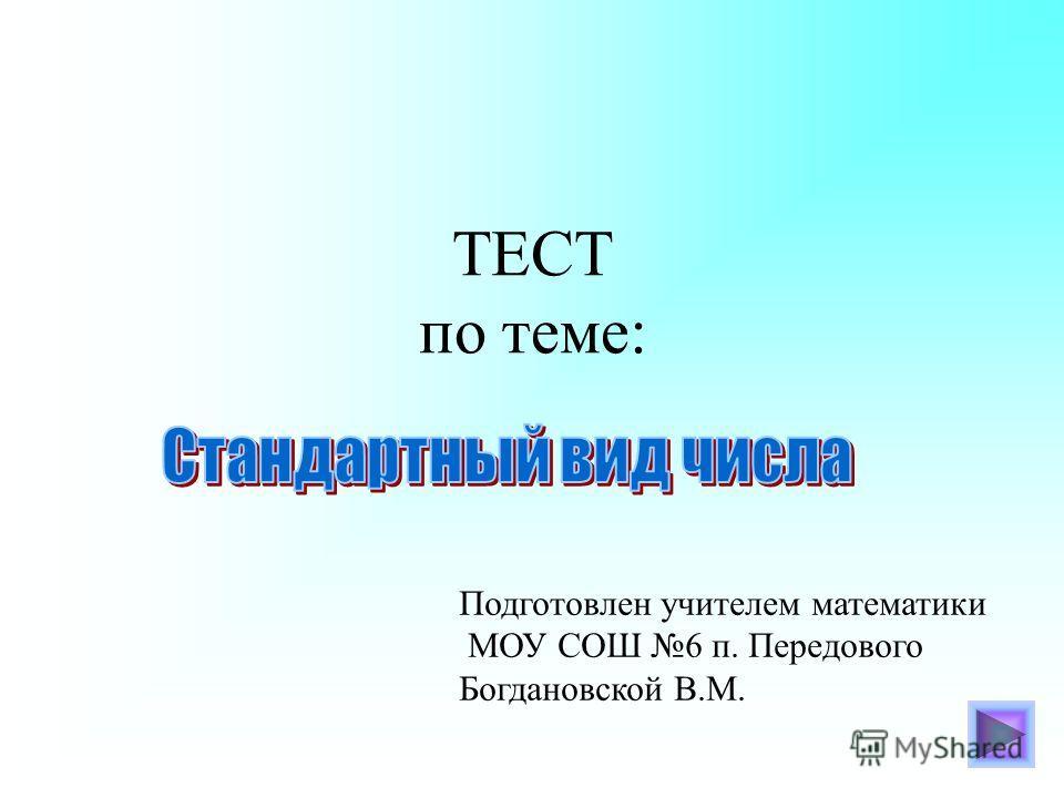 ТЕСТ по теме: Подготовлен учителем математики МОУ СОШ 6 п. Передового Богдановской В.М.