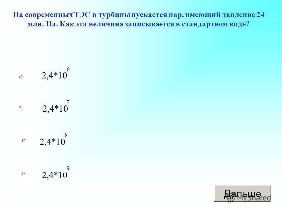 2,4*10 На современных ТЭС в турбины пускается пар, имеющий давление 24 млн. Па. Как эта величина записывается в стандартном виде? 6 7 8 9