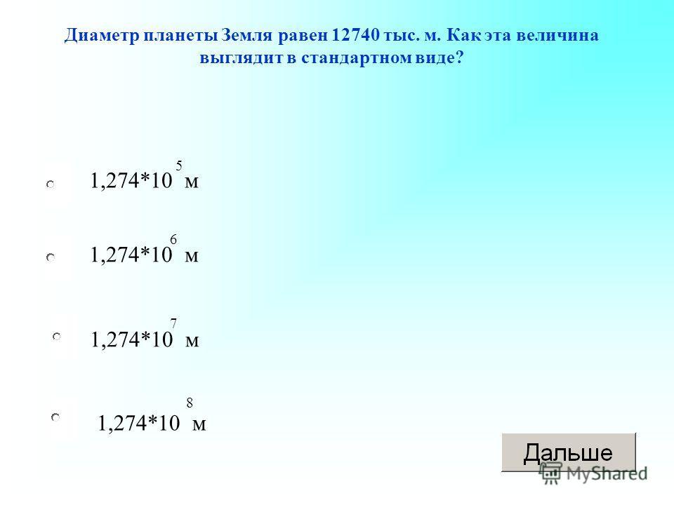 1,274*10 м Диаметр планеты Земля равен 12740 тыс. м. Как эта величина выглядит в стандартном виде? 5 6 7 8