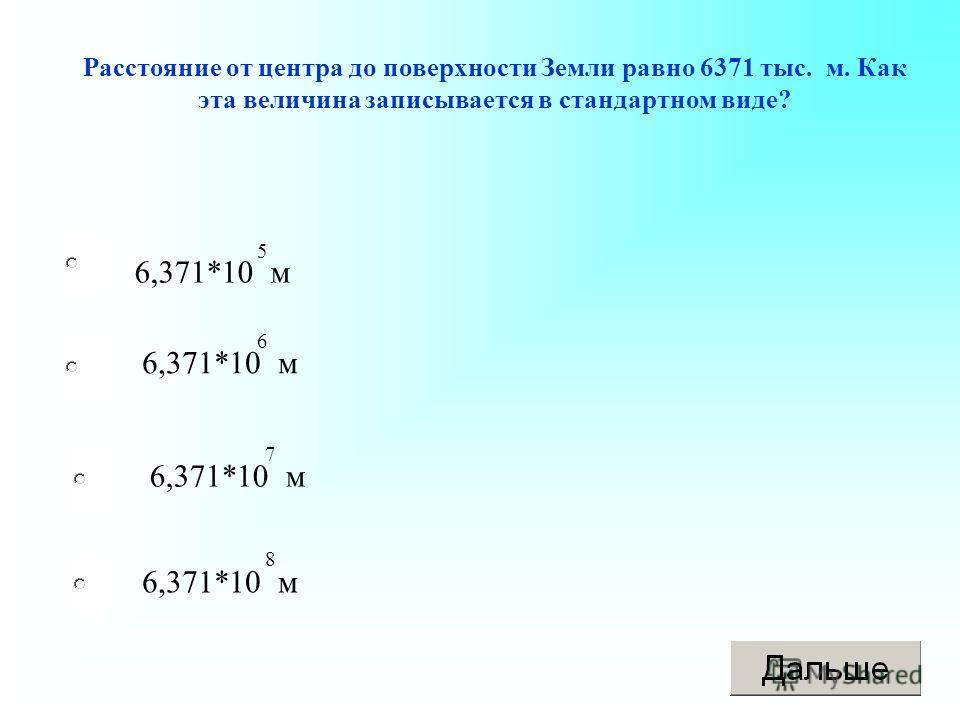 6,371*10 м Расстояние от центра до поверхности Земли равно 6371 тыс. м. Как эта величина записывается в стандартном виде? 6,371*10 м 5 6 7 8