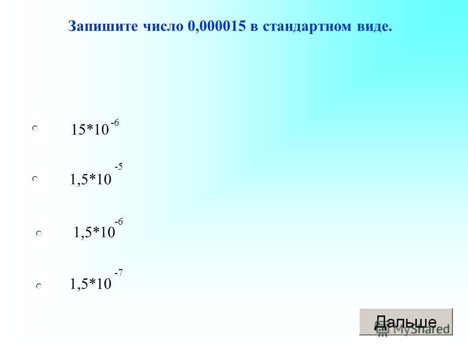 15*10 1,5*10 Запишите число 0,000015 в стандартном виде. -6 -5 -6 -7