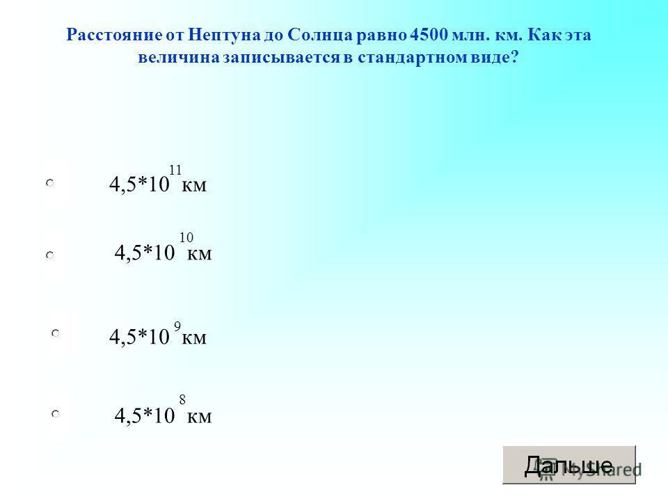 4,5*10 км Расстояние от Нептуна до Солнца равно 4500 млн. км. Как эта величина записывается в стандартном виде? 11 10 9 8