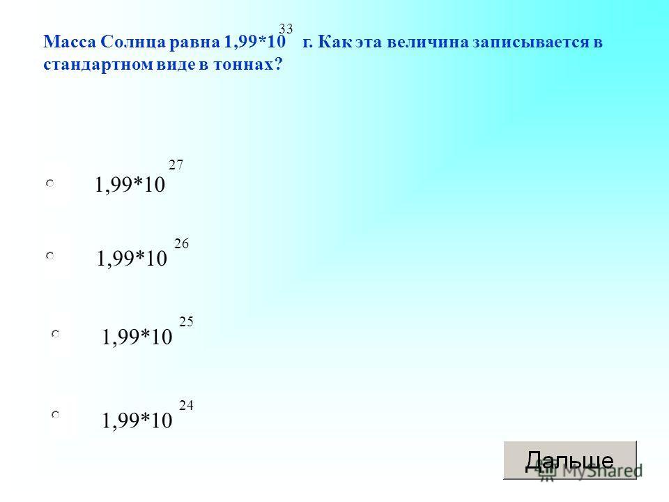 1,99*10 Масса Солнца равна 1,99*10 г. Как эта величина записывается в стандартном виде в тоннах? 33 27 26 25 24