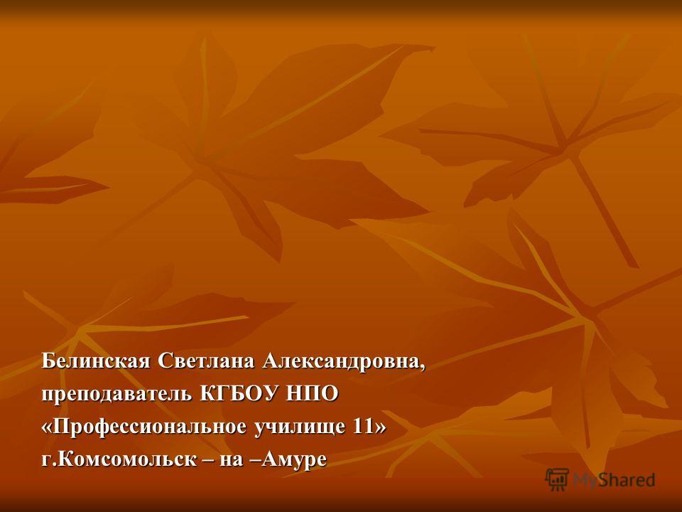 Белинская Светлана Александровна, преподаватель КГБОУ НПО «Профессиональное училище 11» г.Комсомольск – на –Амуре