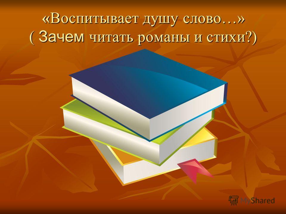 «Воспитывает душу слово…» ( Зачем читать романы и стихи?)