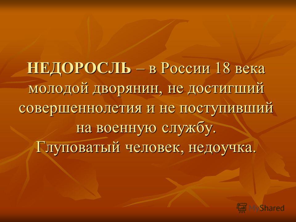 НЕДОРОСЛЬ – в России 18 века молодой дворянин, не достигший совершеннолетия и не поступивший на военную службу. Глуповатый человек, недоучка.