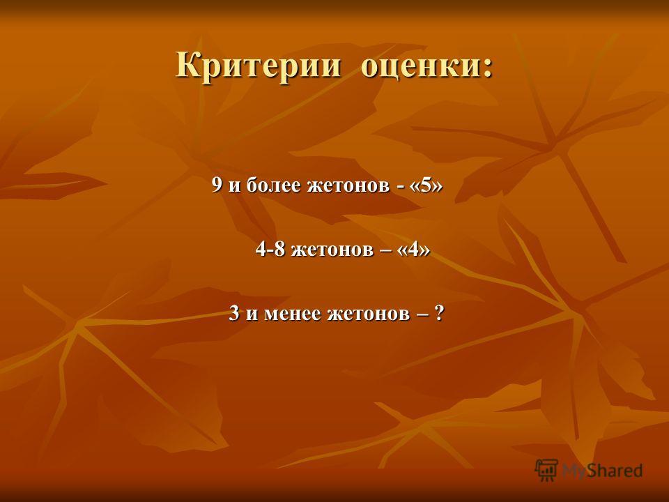 Критерии оценки: 9 и более жетонов - «5» 9 и более жетонов - «5» 4-8 жетонов – «4» 4-8 жетонов – «4» 3 и менее жетонов – ? 3 и менее жетонов – ?