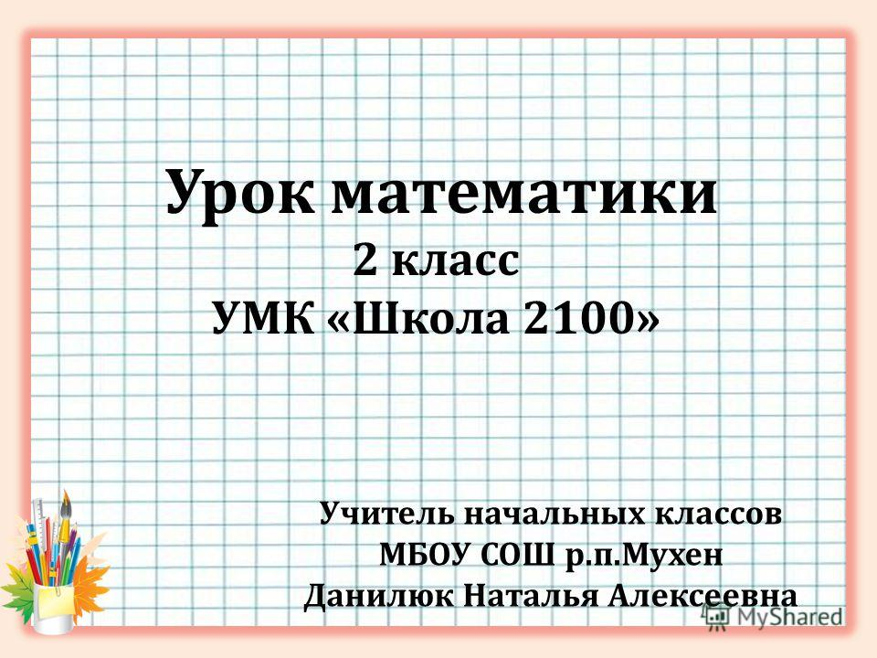 Урок математики 2 класс УМК «Школа 2100» Учитель начальных классов МБОУ СОШ р.п.Мухен Данилюк Наталья Алексеевна