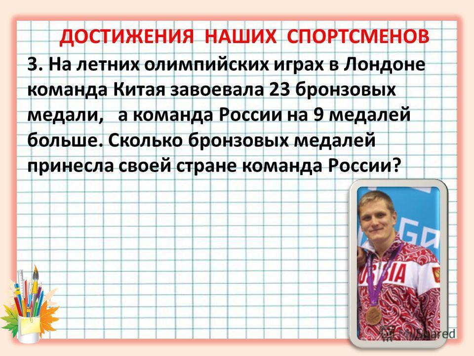 3. На летних олимпийских играх в Лондоне команда Китая завоевала 23 бронзовых медали, а команда России на 9 медалей больше. Сколько бронзовых медалей принесла своей стране команда России? ДОСТИЖЕНИЯ НАШИХ СПОРТСМЕНОВ