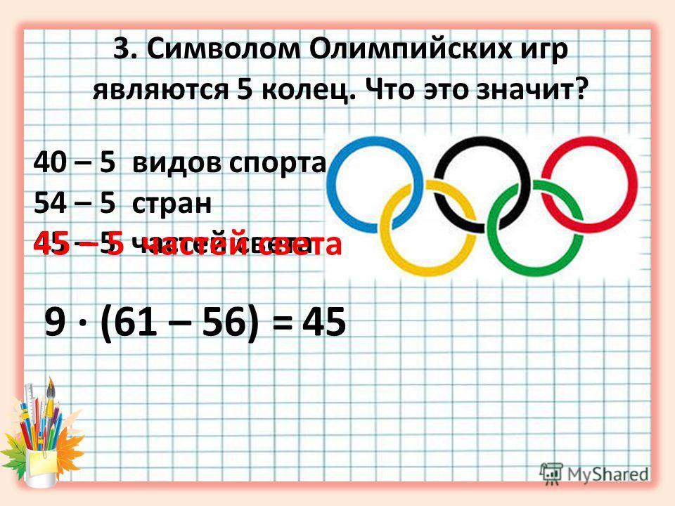 3. Символом Олимпийских игр являются 5 колец. Что это значит? 40 – 5 видов спорта 54 – 5 стран 45 – 5 частей света 9 · (61 – 56) =45 45 – 5 частей света