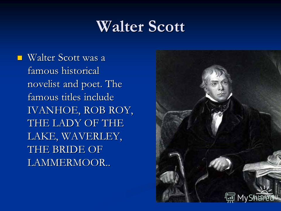 Walter Scott Walter Scott was a famous historical novelist and poet. The famous titles include IVANHOE, ROB ROY, THE LADY OF THE LAKE, WAVERLEY, THE BRIDE OF LAMMERMOOR.. Walter Scott was a famous historical novelist and poet. The famous titles inclu