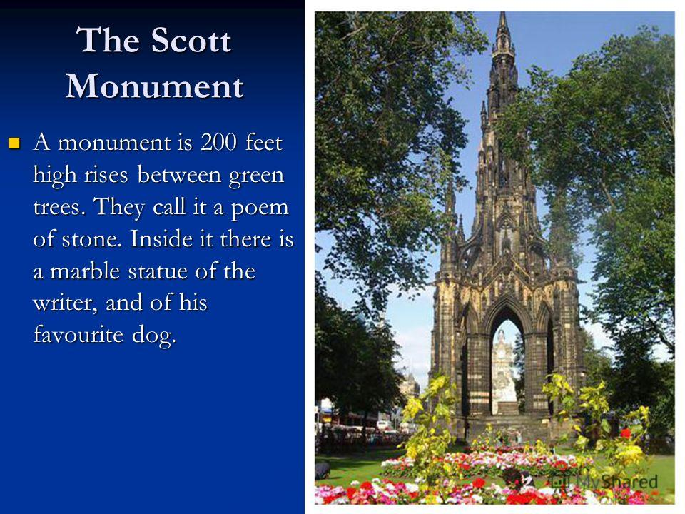 The Scott Monument A monument is 200 feet high rises between green trees. They call it a poem of stone. Inside it there is a marble statue of the writer, and of his favourite dog. A monument is 200 feet high rises between green trees. They call it a