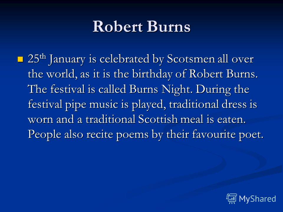 Robert Burns 25 th January is celebrated by Scotsmen all over the world, as it is the birthday of Robert Burns. The festival is called Burns Night. During the festival pipe music is played, traditional dress is worn and a traditional Scottish meal is