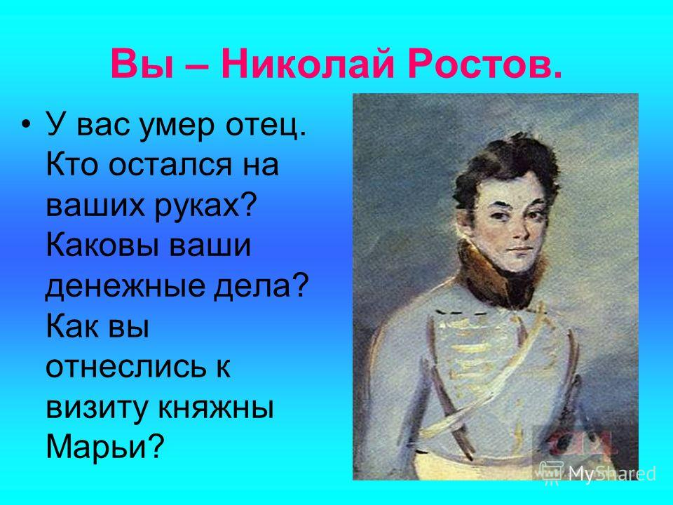 Вы – Николай Ростов. У вас умер отец. Кто остался на ваших руках? Каковы ваши денежные дела? Как вы отнеслись к визиту княжны Марьи?